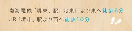 南海電鉄「堺東」駅、北東口より東へ徒歩5分 JR「堺市」駅より西へ徒歩10分